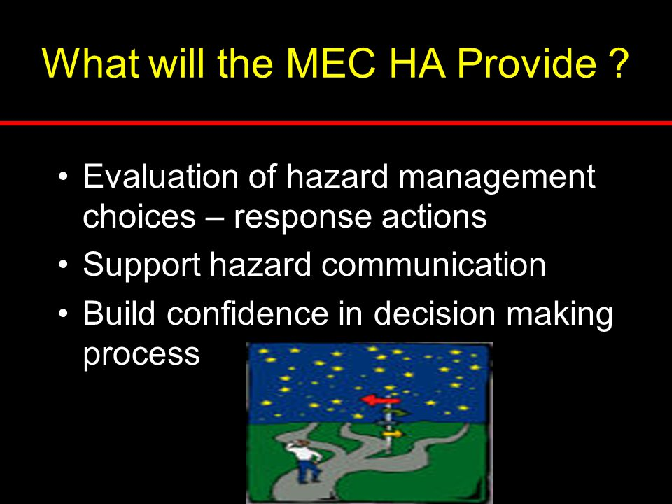 What will the MEC HA Provide ? Evaluation of hazard management choices – response actions Support hazard communication Build confidence in decision ma