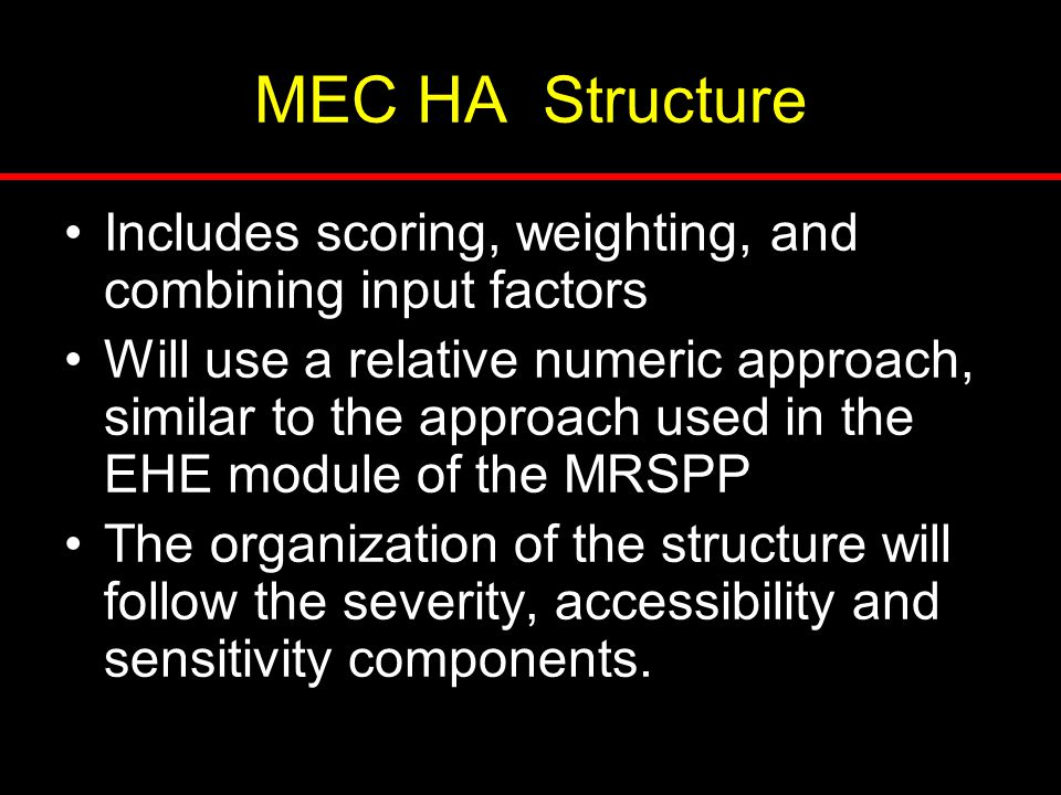 MEC HA Structure Includes scoring, weighting, and combining input factors Will use a relative numeric approach, similar to the approach used in the EH