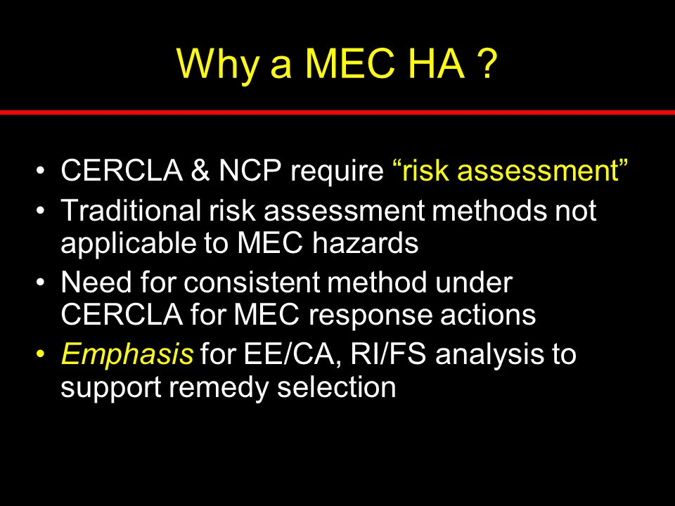 "Why a MEC HA ? CERCLA & NCP require ""risk assessment"" Traditional risk assessment methods not applicable to MEC hazards Need for consistent method und"