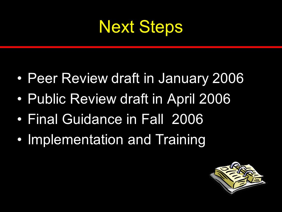 Next Steps Peer Review draft in January 2006 Public Review draft in April 2006 Final Guidance in Fall 2006 Implementation and Training