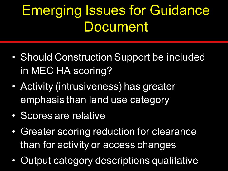 Emerging Issues for Guidance Document Should Construction Support be included in MEC HA scoring? Activity (intrusiveness) has greater emphasis than la