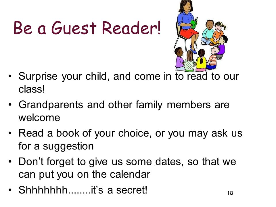 18 Be a Guest Reader! Surprise your child, and come in to read to our class! Grandparents and other family members are welcome Read a book of your cho