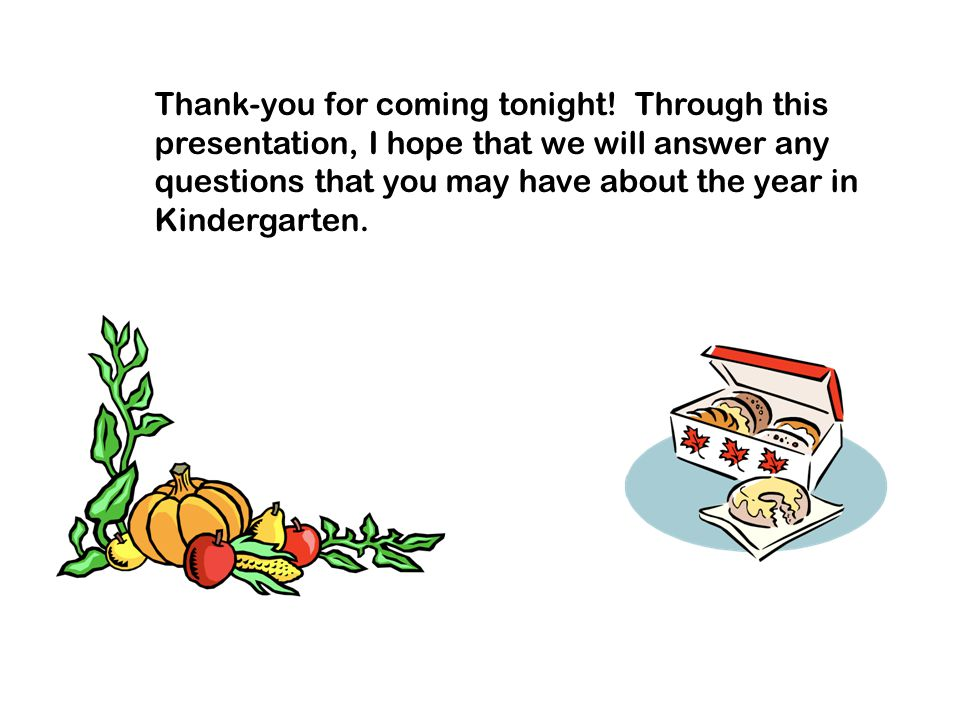 Thank-you for coming tonight! Through this presentation, I hope that we will answer any questions that you may have about the year in Kindergarten.