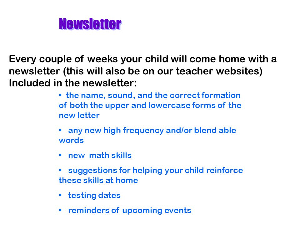 Newsletter Every couple of weeks your child will come home with a newsletter (this will also be on our teacher websites) Included in the newsletter: t