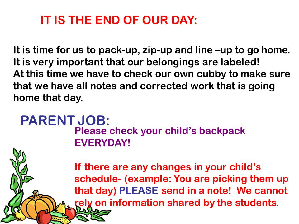 IT IS THE END OF OUR DAY: It is time for us to pack-up, zip-up and line –up to go home. It is very important that our belongings are labeled! At this