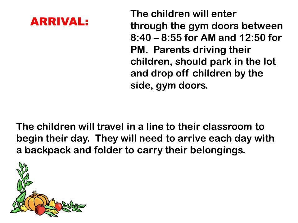 ARRIVAL: The children will enter through the gym doors between 8:40 – 8:55 for AM and 12:50 for PM. Parents driving their children, should park in the