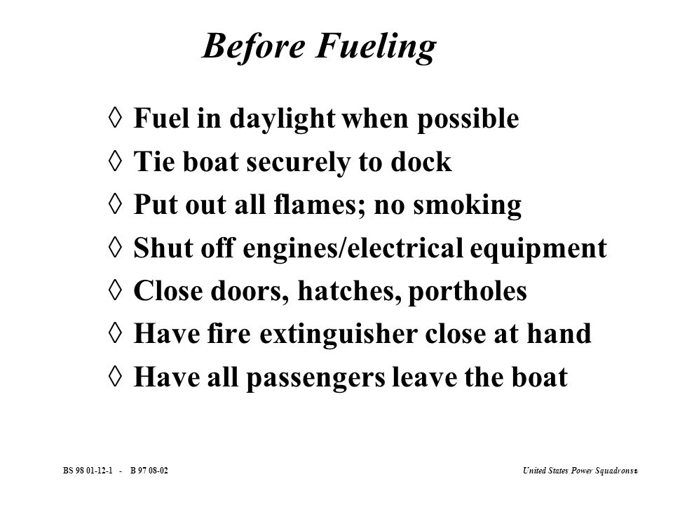 United States Power Squadrons ® BS 98 01-12-1 - B 97 08-02 Before Fueling  Fuel in daylight when possible  Tie boat securely to dock  Put out all flames; no smoking  Shut off engines/electrical equipment  Close doors, hatches, portholes  Have fire extinguisher close at hand  Have all passengers leave the boat