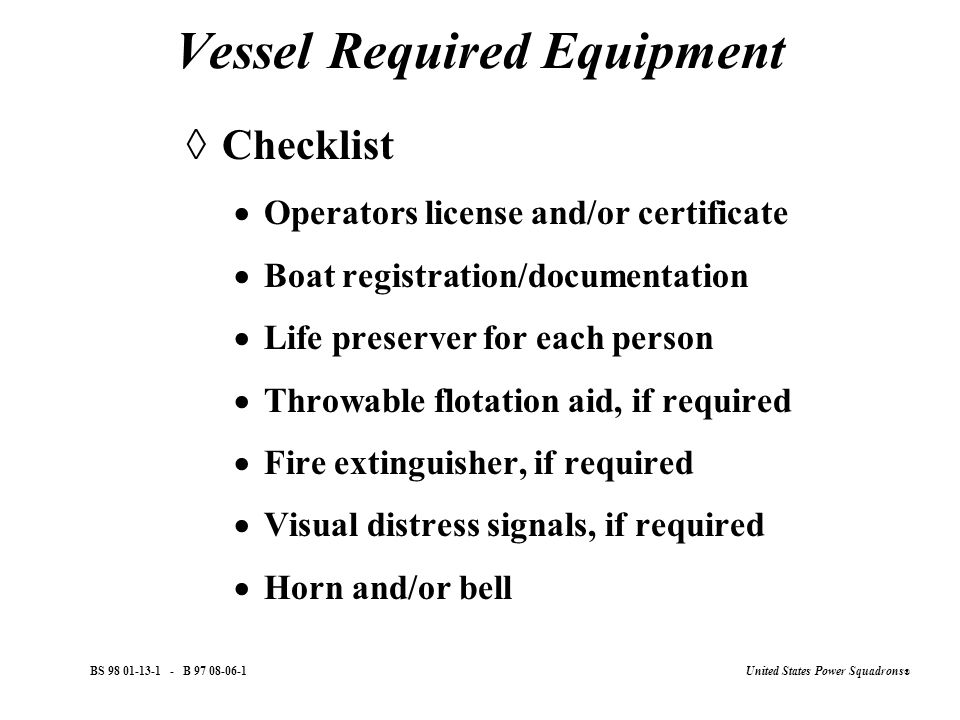 United States Power Squadrons ® BS 98 01-13-1 - B 97 08-06-1 Vessel Required Equipment  Checklist  Operators license and/or certificate  Boat registration/documentation  Life preserver for each person  Throwable flotation aid, if required  Fire extinguisher, if required  Visual distress signals, if required  Horn and/or bell