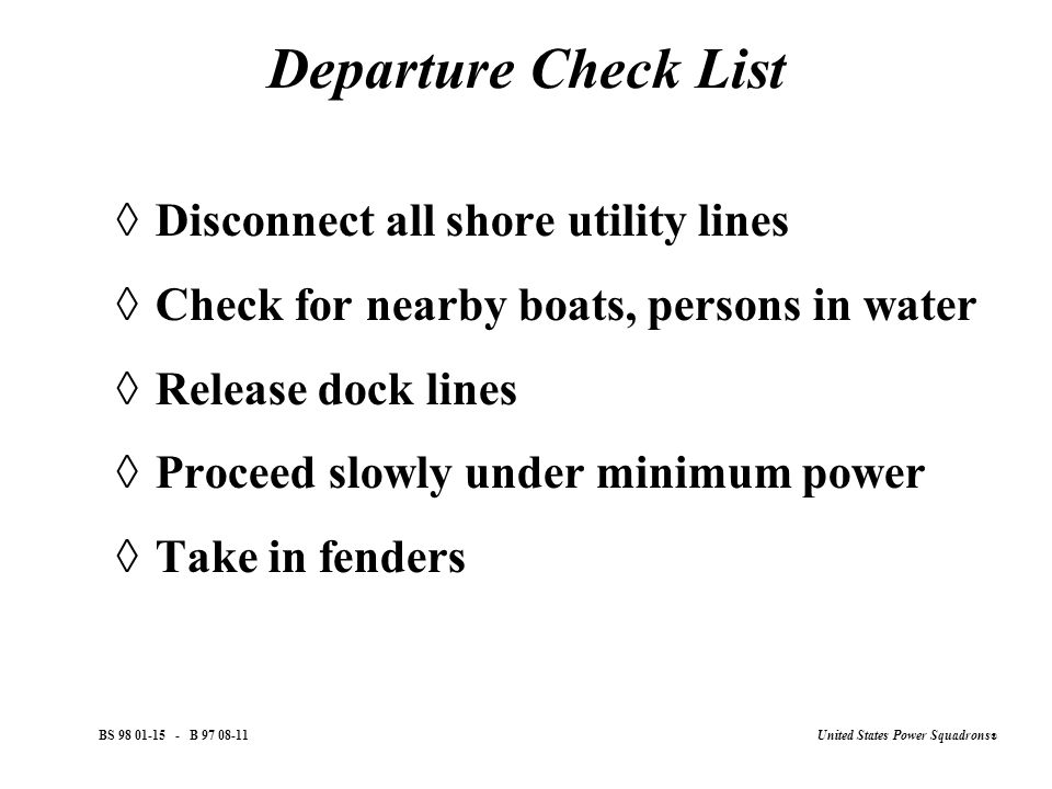 United States Power Squadrons ® BS 98 01-15 - B 97 08-11 Departure Check List  Disconnect all shore utility lines  Check for nearby boats, persons in water  Release dock lines  Proceed slowly under minimum power  Take in fenders