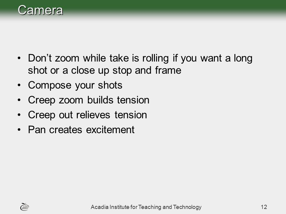 Acadia Institute for Teaching and Technology12Camera Don't zoom while take is rolling if you want a long shot or a close up stop and frame Compose you