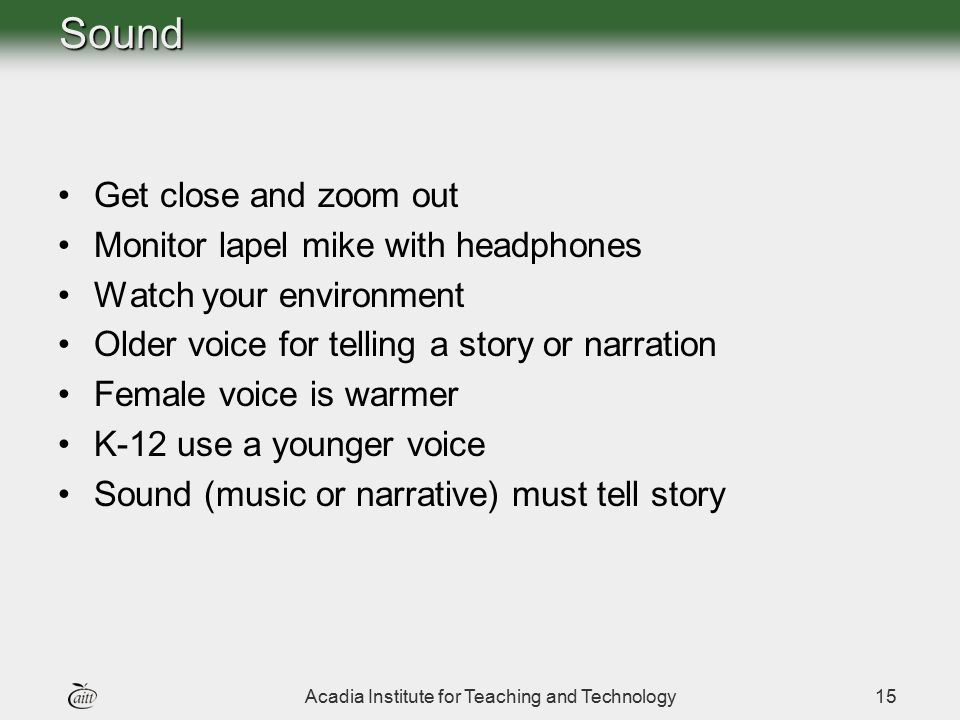 Acadia Institute for Teaching and Technology15Sound Get close and zoom out Monitor lapel mike with headphones Watch your environment Older voice for t