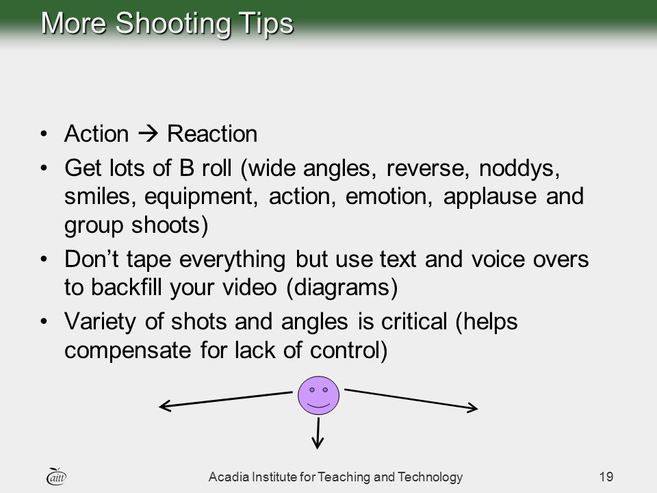 Acadia Institute for Teaching and Technology19 More Shooting Tips Action  Reaction Get lots of B roll (wide angles, reverse, noddys, smiles, equipmen