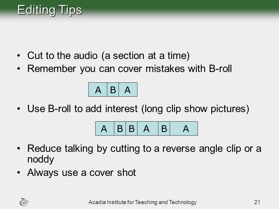 Acadia Institute for Teaching and Technology21 Editing Tips Cut to the audio (a section at a time) Remember you can cover mistakes with B-roll Use B-r