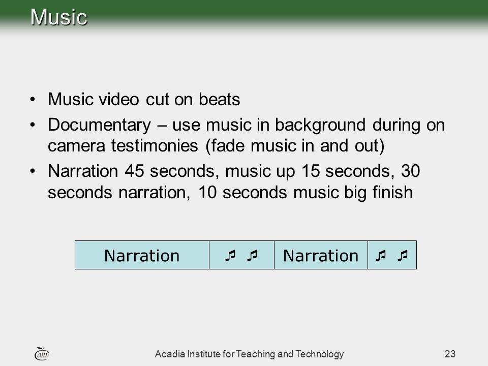 Acadia Institute for Teaching and Technology23Music Music video cut on beats Documentary – use music in background during on camera testimonies (fade