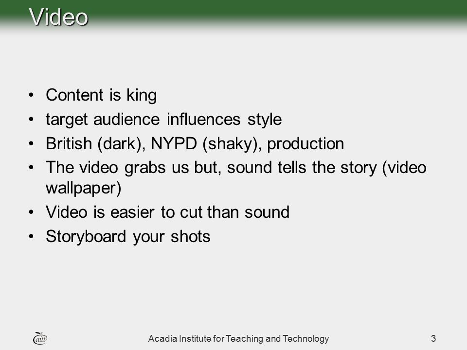 Acadia Institute for Teaching and Technology3 Content is king target audience influences style British (dark), NYPD (shaky), production The video grab