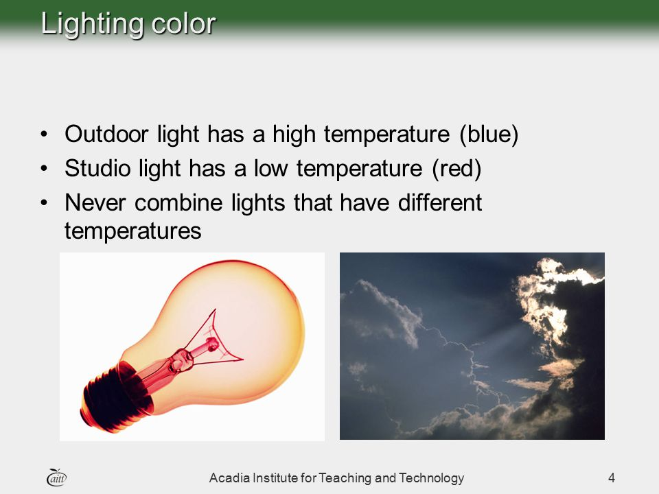 Acadia Institute for Teaching and Technology4 Lighting color Outdoor light has a high temperature (blue) Studio light has a low temperature (red) Neve