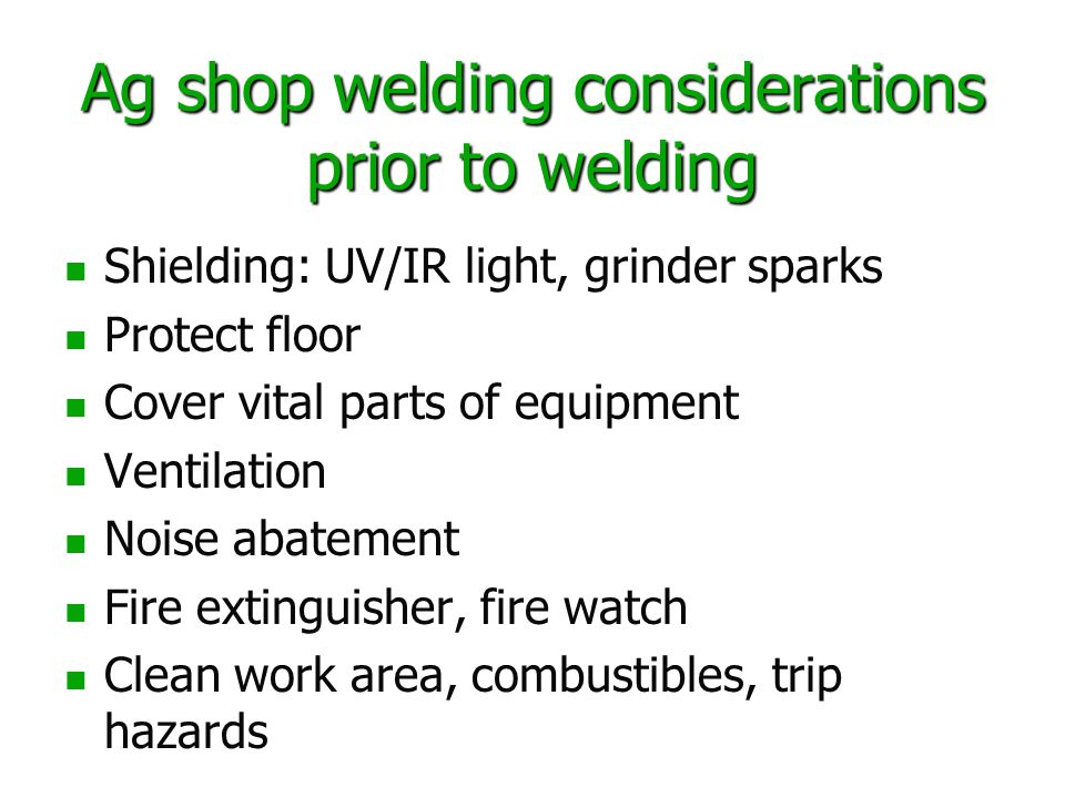 Ag shop welding considerations prior to welding Shielding: UV/IR light, grinder sparks Protect floor Cover vital parts of equipment Ventilation Noise abatement Fire extinguisher, fire watch Clean work area, combustibles, trip hazards