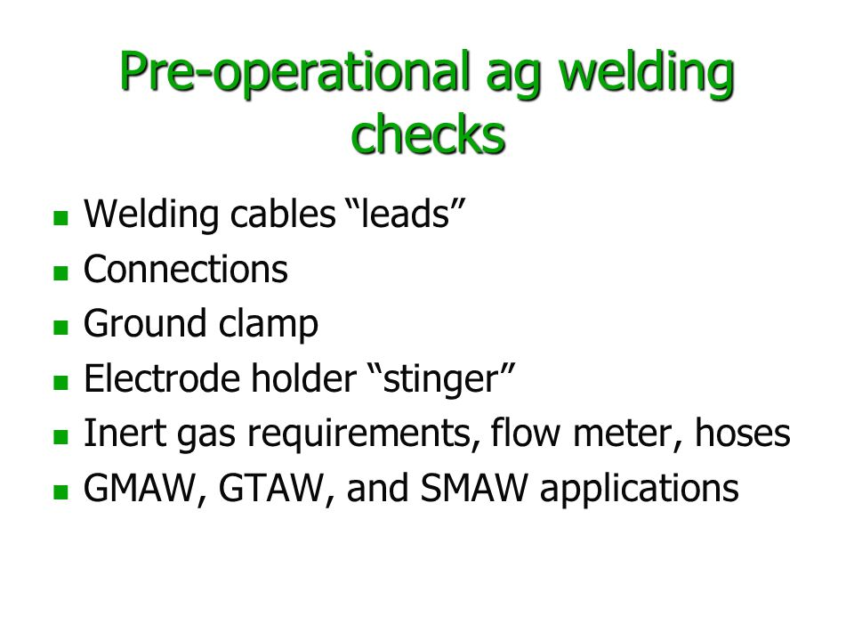 Pre-operational ag welding checks Welding cables leads Connections Ground clamp Electrode holder stinger Inert gas requirements, flow meter, hoses GMAW, GTAW, and SMAW applications