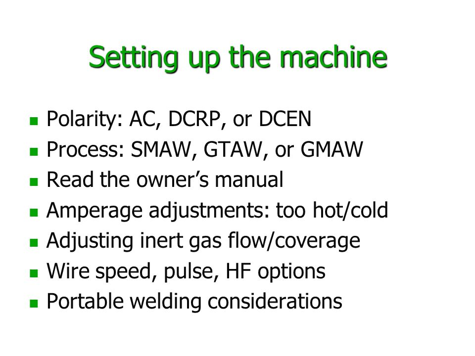 Setting up the machine Polarity: AC, DCRP, or DCEN Process: SMAW, GTAW, or GMAW Read the owner's manual Amperage adjustments: too hot/cold Adjusting inert gas flow/coverage Wire speed, pulse, HF options Portable welding considerations