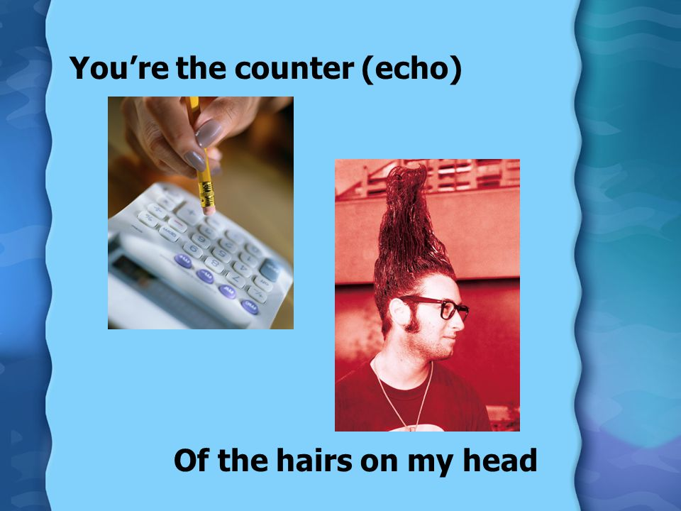 You're the counter (echo) Of the hairs on my head