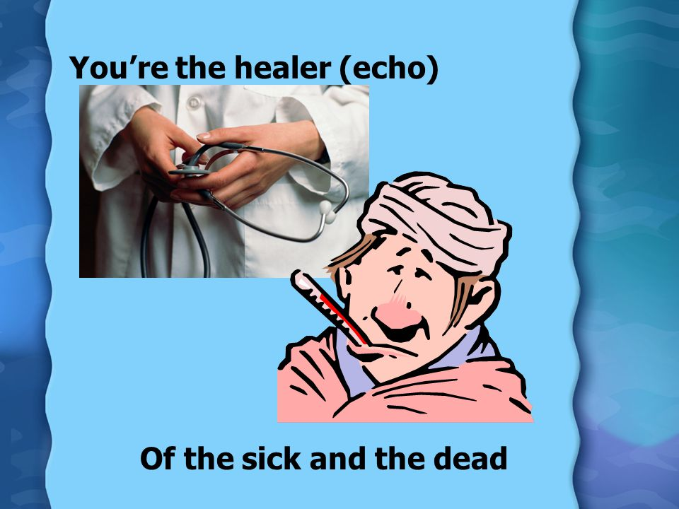 You're the healer (echo) Of the sick and the dead