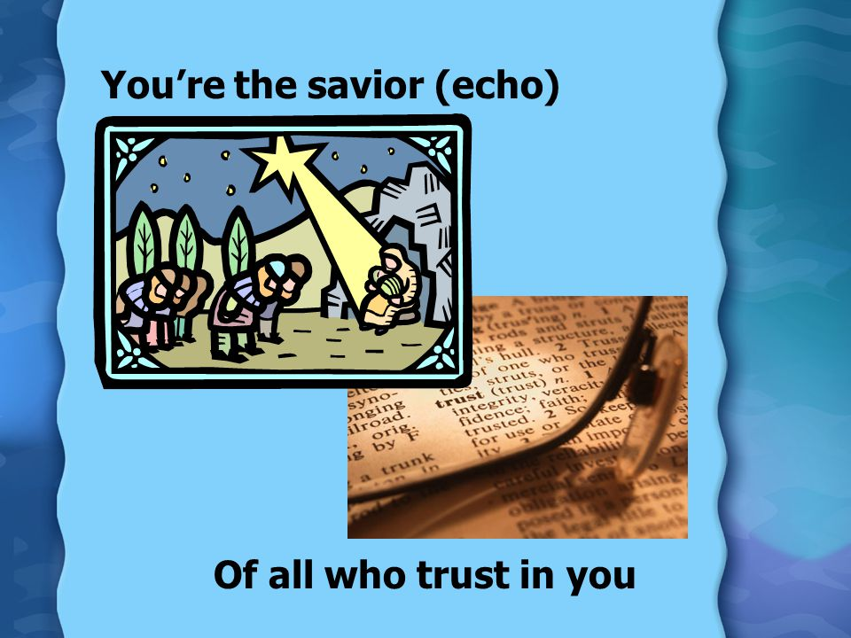 You're the savior (echo) Of all who trust in you