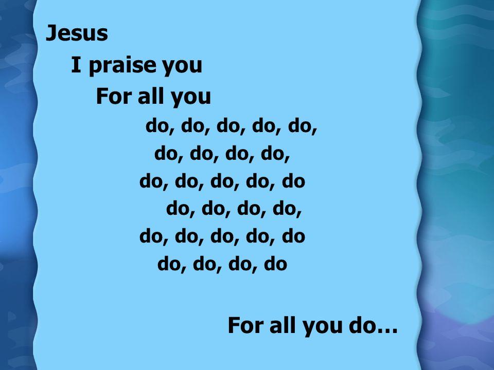 Jesus I praise you For all you do, do, do, do, do, do, do, do, do, do, do, do do, do, do, do, do, do, do, do, do do, do, do, do For all you do…