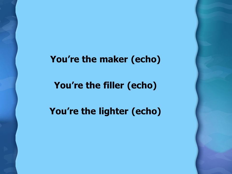 You're the maker (echo) You're the filler (echo) You're the lighter (echo)