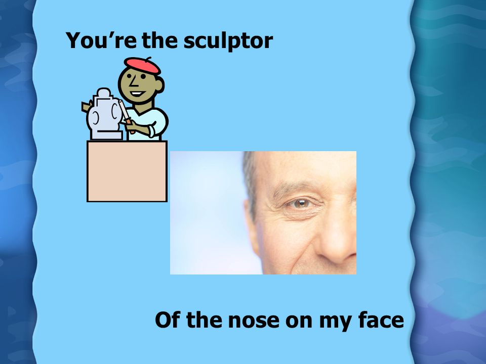 You're the sculptor Of the nose on my face