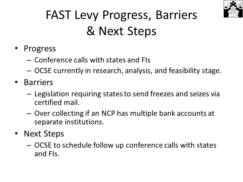 FAST Levy Progress, Barriers & Next Steps Progress – Conference calls with states and FIs – OCSE currently in research, analysis, and feasibility stage.