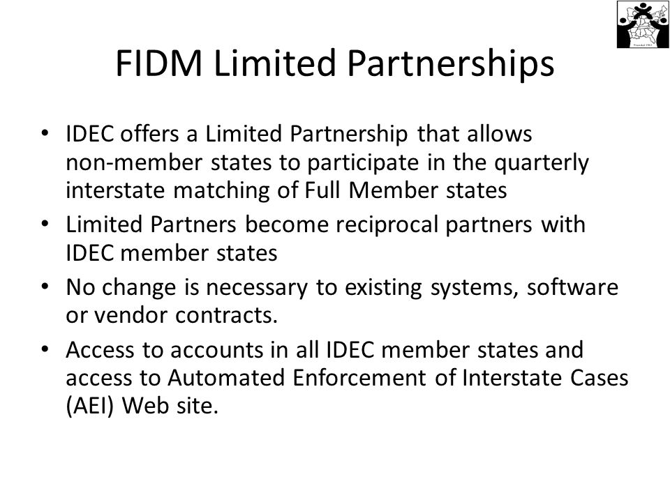 FIDM Limited Partnerships IDEC offers a Limited Partnership that allows non-member states to participate in the quarterly interstate matching of Full Member states Limited Partners become reciprocal partners with IDEC member states No change is necessary to existing systems, software or vendor contracts.