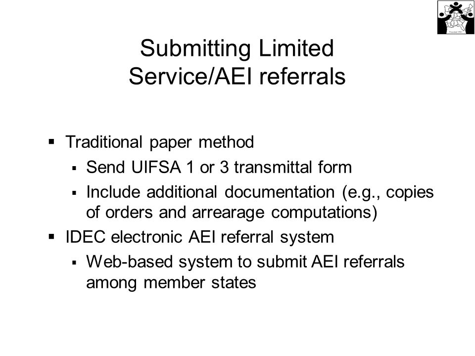 Submitting Limited Service/AEI referrals  Traditional paper method  Send UIFSA 1 or 3 transmittal form  Include additional documentation (e.g., copies of orders and arrearage computations)  IDEC electronic AEI referral system  Web-based system to submit AEI referrals among member states