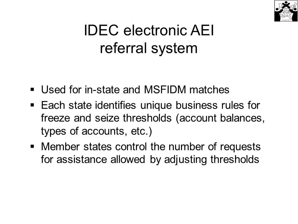  Used for in-state and MSFIDM matches  Each state identifies unique business rules for freeze and seize thresholds (account balances, types of accounts, etc.)  Member states control the number of requests for assistance allowed by adjusting thresholds IDEC electronic AEI referral system