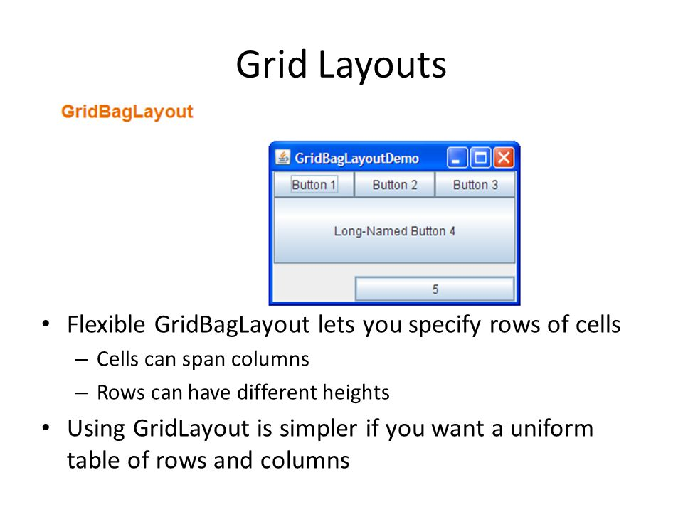 Grid Layouts Flexible GridBagLayout lets you specify rows of cells – Cells can span columns – Rows can have different heights Using GridLayout is simpler if you want a uniform table of rows and columns