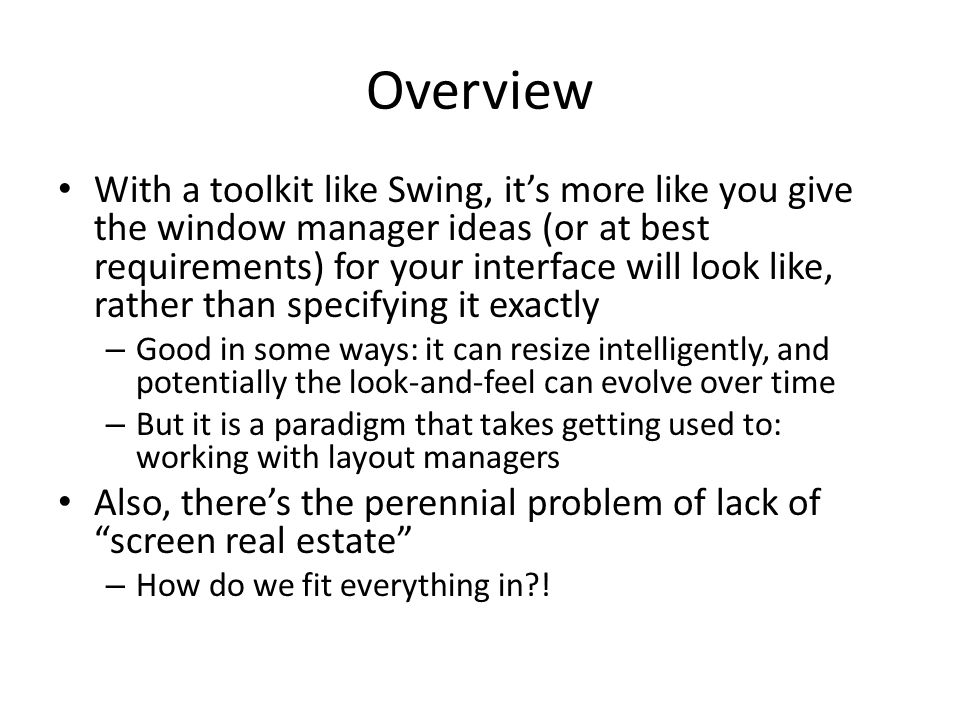 Overview With a toolkit like Swing, it's more like you give the window manager ideas (or at best requirements) for your interface will look like, rather than specifying it exactly – Good in some ways: it can resize intelligently, and potentially the look-and-feel can evolve over time – But it is a paradigm that takes getting used to: working with layout managers Also, there's the perennial problem of lack of screen real estate – How do we fit everything in?!