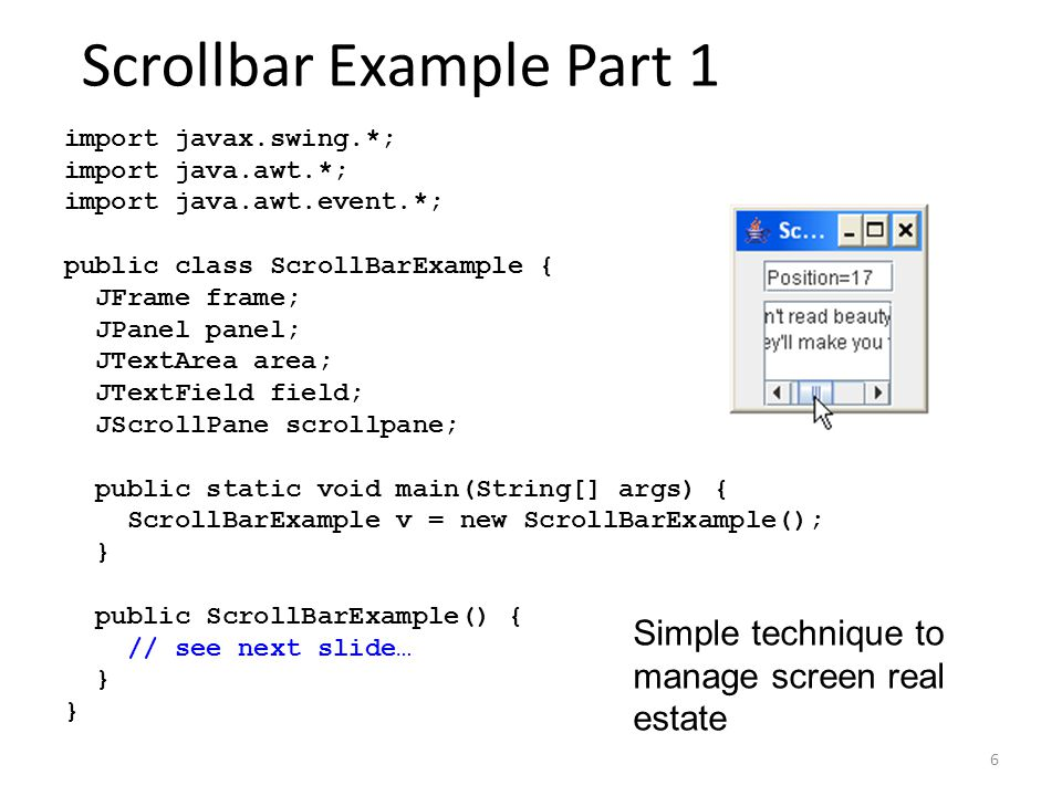 6 Scrollbar Example Part 1 import javax.swing.*; import java.awt.*; import java.awt.event.*; public class ScrollBarExample { JFrame frame; JPanel panel; JTextArea area; JTextField field; JScrollPane scrollpane; public static void main(String[] args) { ScrollBarExample v = new ScrollBarExample(); } public ScrollBarExample() { // see next slide… } Simple technique to manage screen real estate
