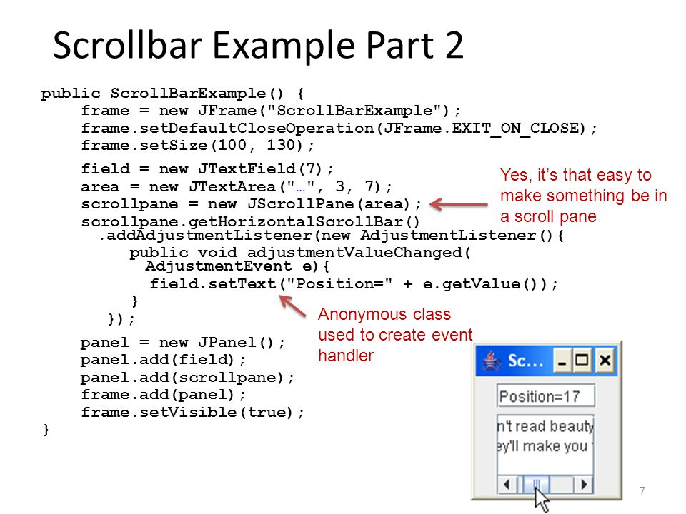 7 Scrollbar Example Part 2 public ScrollBarExample() { frame = new JFrame( ScrollBarExample ); frame.setDefaultCloseOperation(JFrame.EXIT_ON_CLOSE); frame.setSize(100, 130); field = new JTextField(7); area = new JTextArea( … , 3, 7); scrollpane = new JScrollPane(area); scrollpane.getHorizontalScrollBar().addAdjustmentListener(new AdjustmentListener(){ public void adjustmentValueChanged( AdjustmentEvent e){ field.setText( Position= + e.getValue()); } }); panel = new JPanel(); panel.add(field); panel.add(scrollpane); frame.add(panel); frame.setVisible(true); } Yes, it's that easy to make something be in a scroll pane Anonymous class used to create event handler