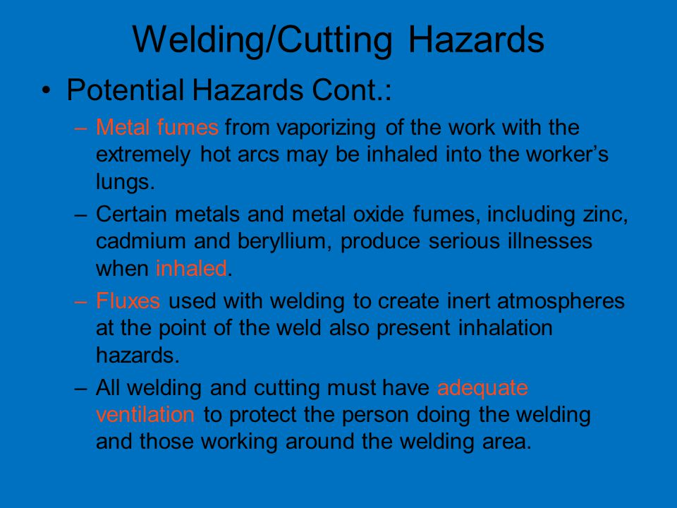 Welding/Cutting Hazards Potential Hazards Cont.: –Metal fumes from vaporizing of the work with the extremely hot arcs may be inhaled into the worker's lungs.