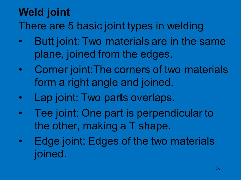 16 Weld joint There are 5 basic joint types in welding Butt joint: Two materials are in the same plane, joined from the edges.