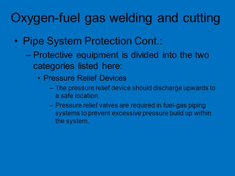 Pipe System Protection Cont.: –Protective equipment is divided into the two categories listed here: Pressure Relief Devices –The pressure relief device should discharge upwards to a safe location.
