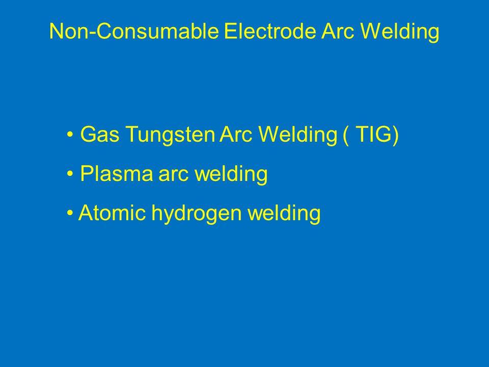 Non-Consumable Electrode Arc Welding Gas Tungsten Arc Welding ( TIG) Plasma arc welding Atomic hydrogen welding