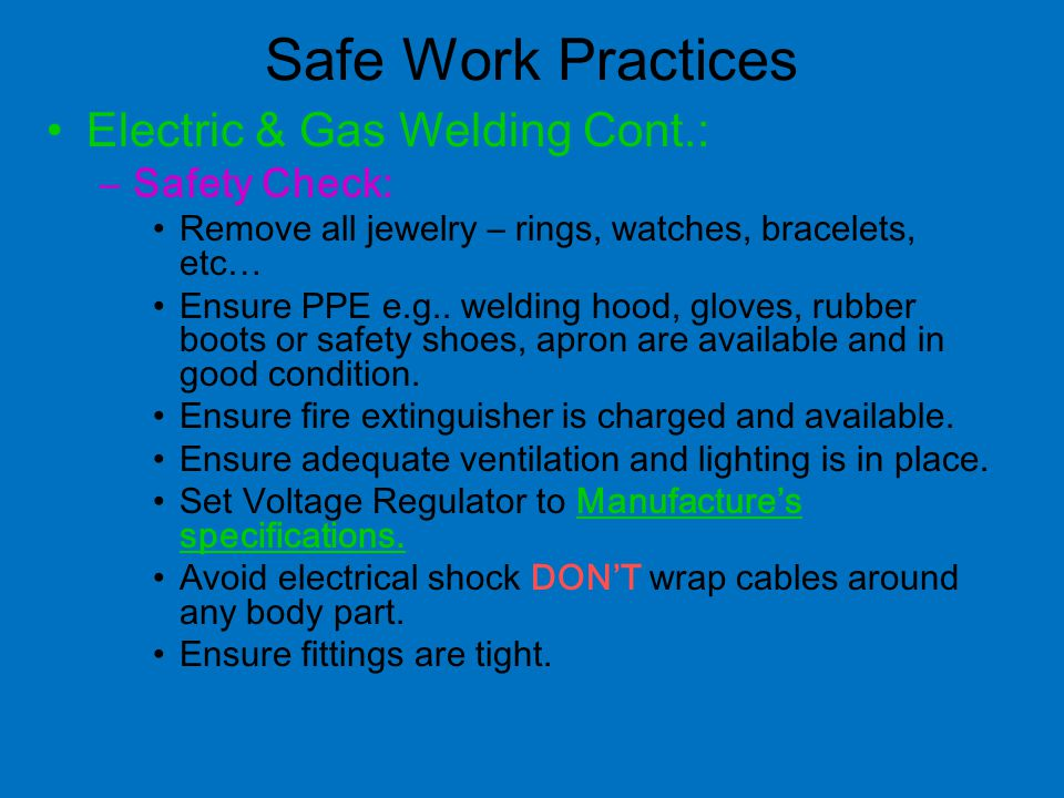 Safe Work Practices Electric & Gas Welding Cont.: –Safety Check: Remove all jewelry – rings, watches, bracelets, etc… Ensure PPE e.g..