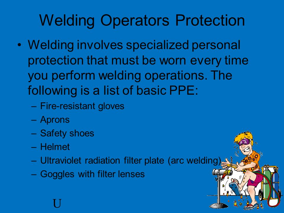 U Welding Operators Protection Welding involves specialized personal protection that must be worn every time you perform welding operations.