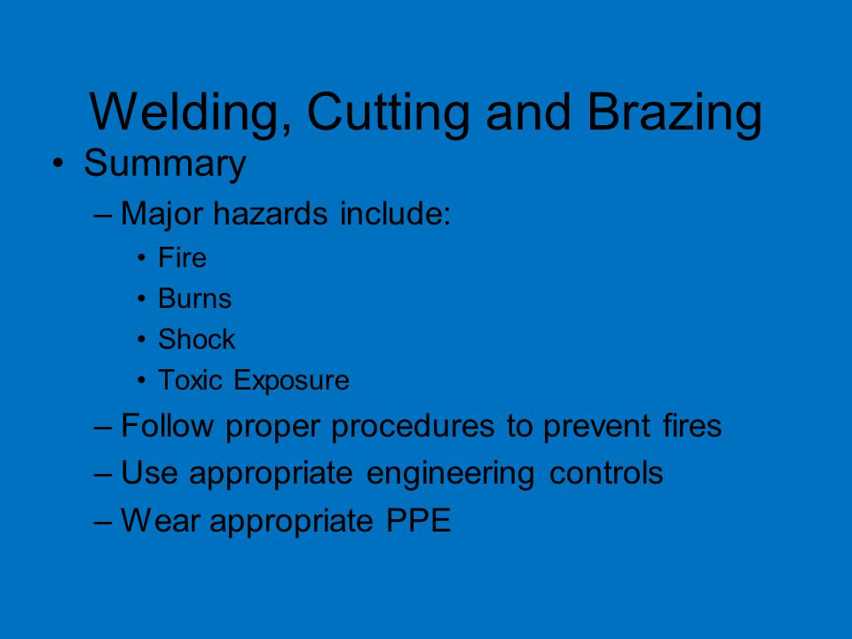 Welding, Cutting and Brazing Summary –Major hazards include: Fire Burns Shock Toxic Exposure –Follow proper procedures to prevent fires –Use appropriate engineering controls –Wear appropriate PPE