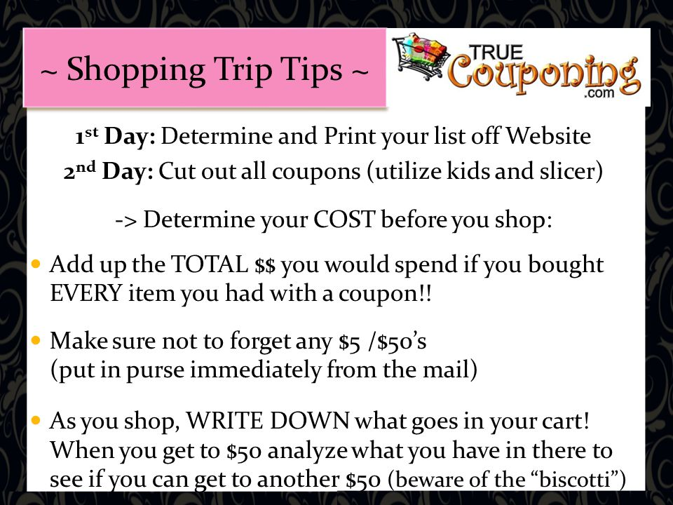 1 st Day: Determine and Print your list off Website 2 nd Day: Cut out all coupons (utilize kids and slicer) -> Determine your COST before you shop: Add up the TOTAL $$ you would spend if you bought EVERY item you had with a coupon!.