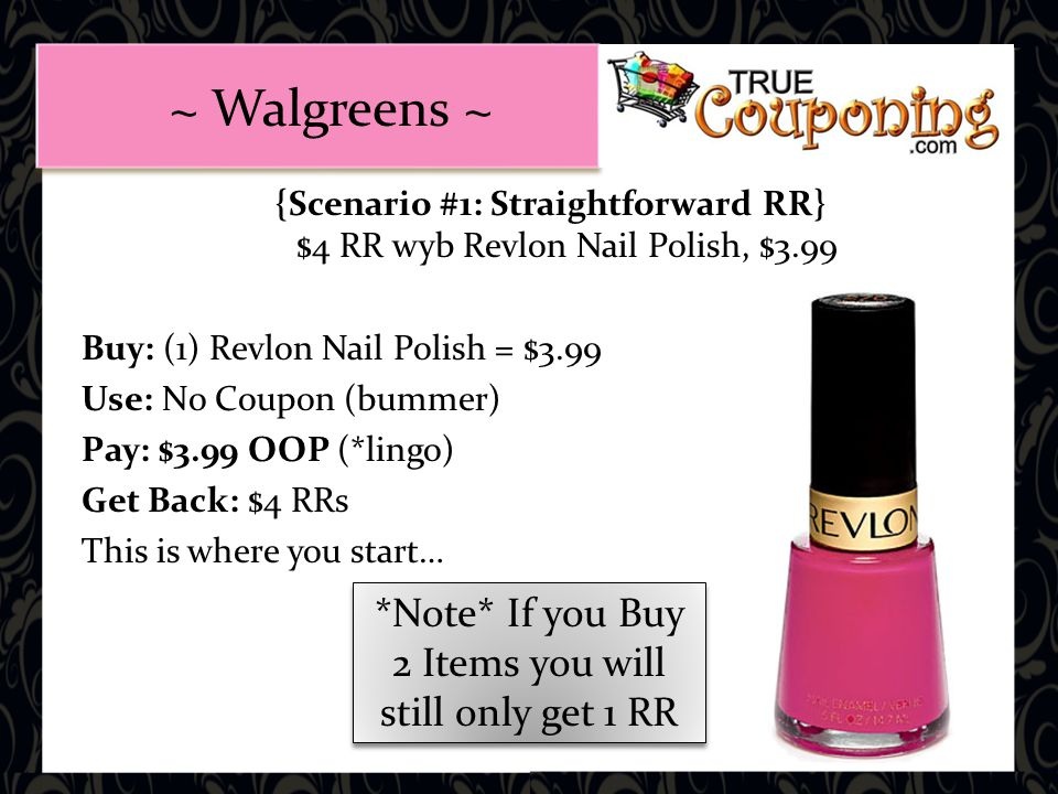 {Scenario #1: Straightforward RR} $4 RR wyb Revlon Nail Polish, $3.99 Buy: (1) Revlon Nail Polish = $3.99 Use: No Coupon (bummer) Pay: $3.99 OOP (*lingo) Get Back: $4 RRs This is where you start… *Note* If you Buy 2 Items you will still only get 1 RR ~ Walgreens ~