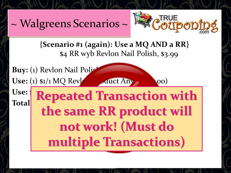 {Scenario #1 (again): Use a MQ AND a RR} $4 RR wyb Revlon Nail Polish, $3.99 Buy: (1) Revlon Nail Polish = $3.99 Use: (1) $1/1 MQ Revlon Product Any, = (-$1.00) Use: $4 RR from Transaction # 1 (or # 2) Total: WON'T WORK!!!.