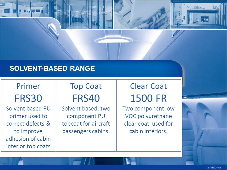 SOLVENT-BASED RANGE Primer FRS30 Solvent based PU primer used to correct defects & to improve adhesion of cabin interior top coats Top Coat FRS40 Solv