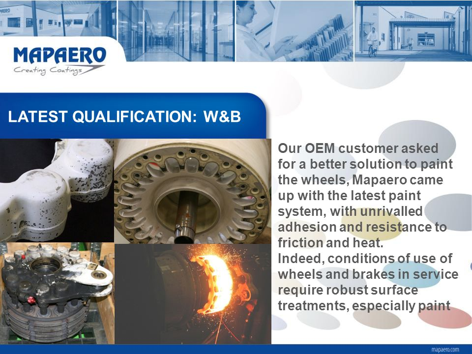LATEST QUALIFICATION: W&B Our OEM customer asked for a better solution to paint the wheels, Mapaero came up with the latest paint system, with unrivalled adhesion and resistance to friction and heat.