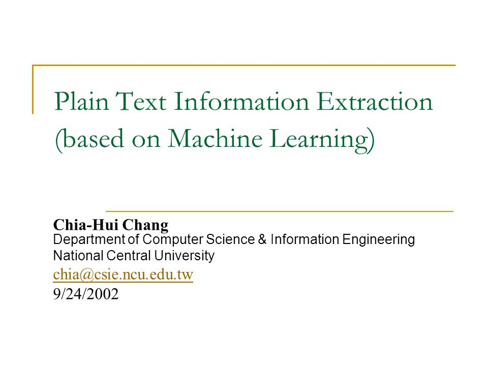 Plain Text Information Extraction (based on Machine Learning ) Chia-Hui Chang Department of Computer Science & Information Engineering National Central University chia@csie.ncu.edu.tw 9/24/2002